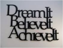 Dream it, believe it, acheive it